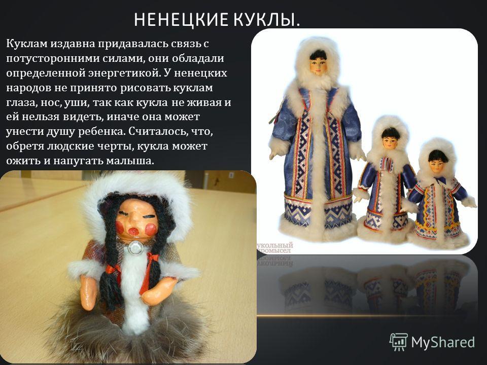 НЕНЕЦКИЕ КУКЛЫ. Куклам издавна придавалась связь с потусторонними силами, они обладали определенной энергетикой. У ненецких народов не принято рисовать куклам глаза, нос, уши, так как кукла не живая и ей нельзя видеть, иначе она может унести душу реб