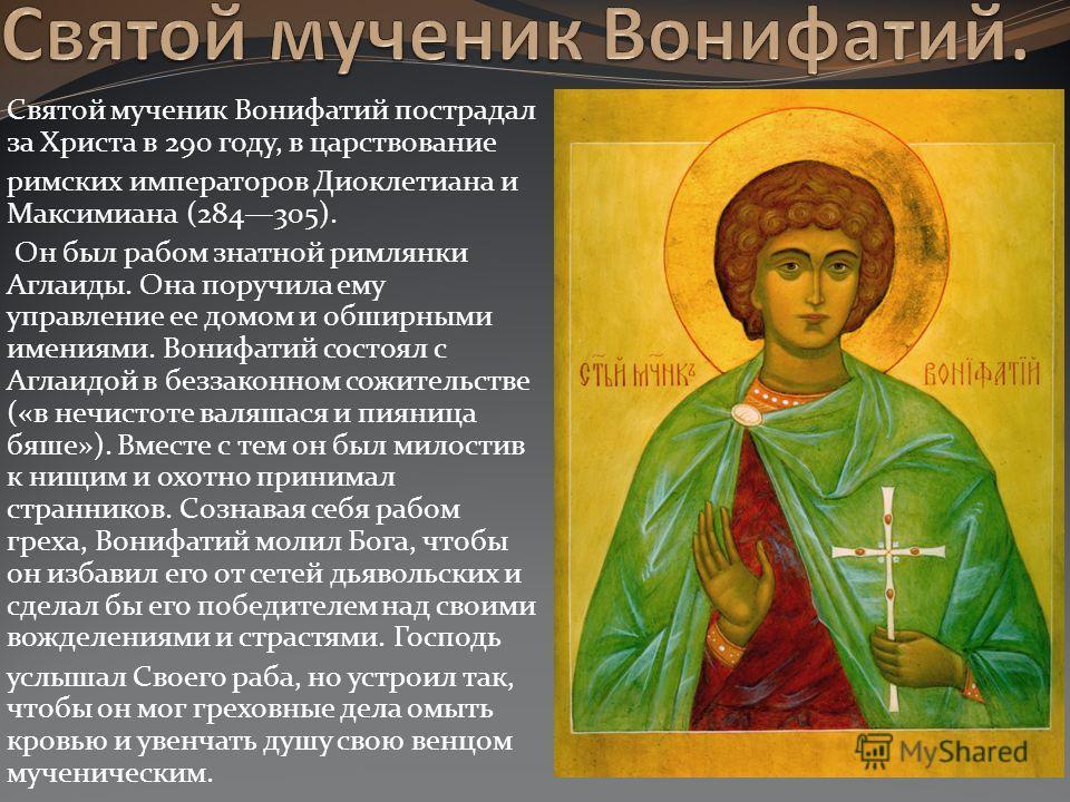 Святой мученик Вонифатий пострадал за Христа в 290 году, в царствование римских императоров Диоклетиана и Максимиана (284305). Он был рабом знатной ри
