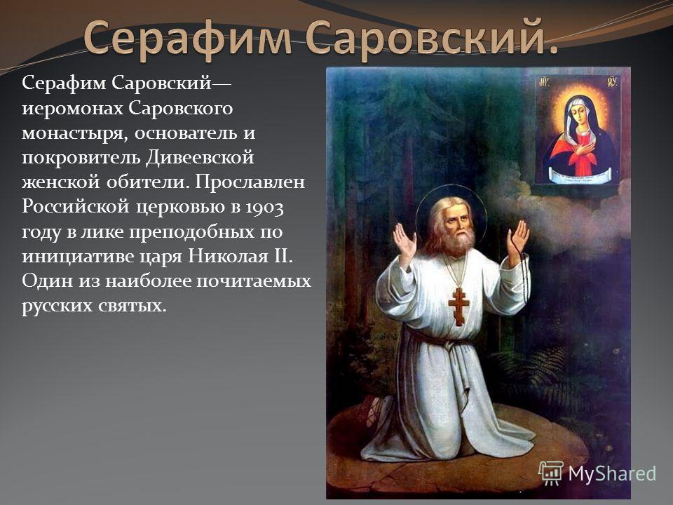 Серафим Саровский иеромонах Саровского монастыря, основатель и покровитель Дивеевской женской обители. Прославлен Российской церковью в 1903 году в ли