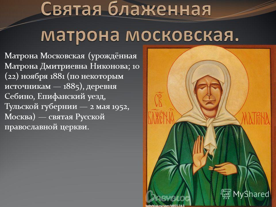 Матрона Московская (урождённая Матрона Дмитриевна Никонова; 10 (22) ноября 1881 (по некоторым источникам 1885), деревня Себино, Епифанский уезд, Тульс