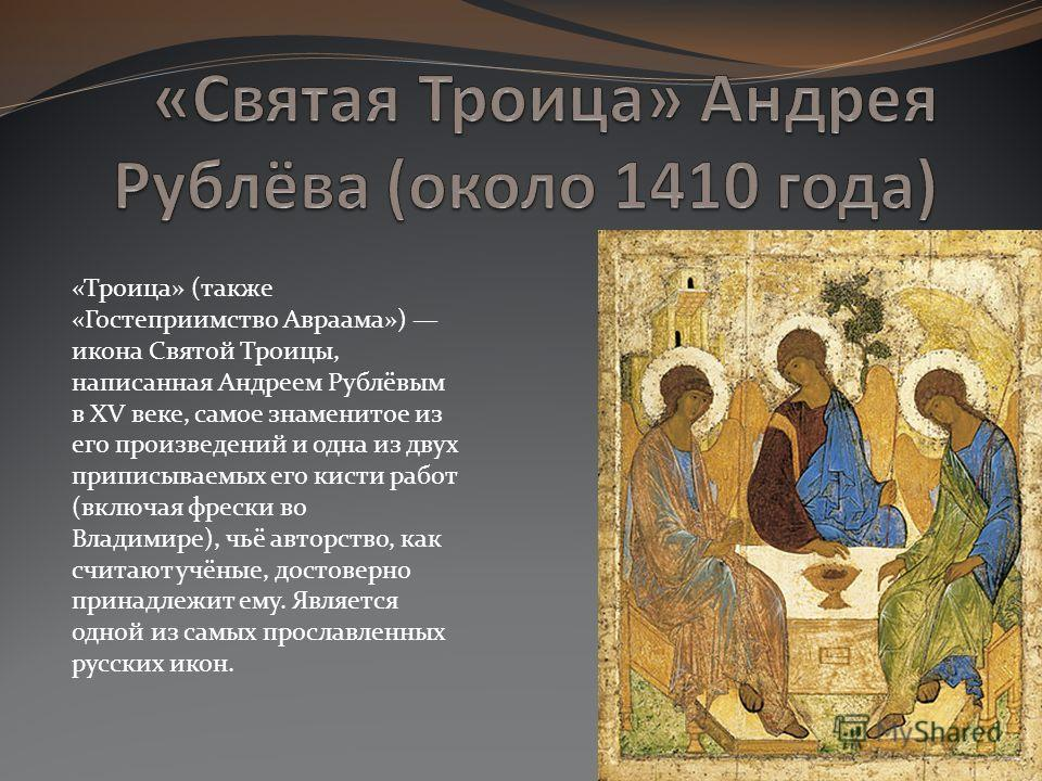 «Троица» (также «Гостеприимство Авраама») икона Святой Троицы, написанная Андреем Рублёвым в XV веке, самое знаменитое из его произведений и одна из двух приписываемых его кисти работ (включая фрески во Владимире), чьё авторство, как считают учёные,
