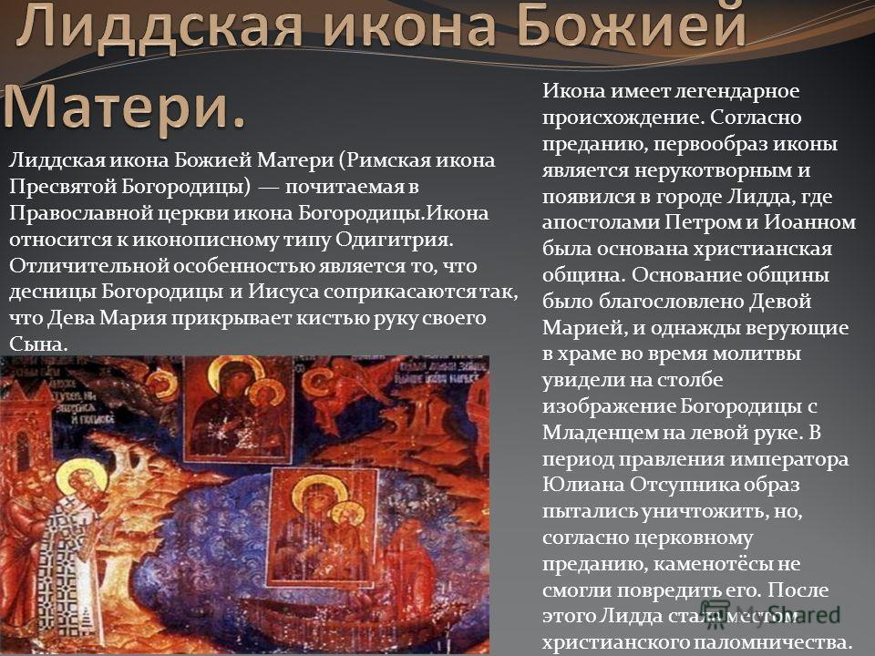 Лиддская икона Божией Матери (Римская икона Пресвятой Богородицы) почитаемая в Православной церкви икона Богородицы.Икона относится к иконописному типу Одигитрия. Отличительной особенностью является то, что десницы Богородицы и Иисуса соприкасаются т