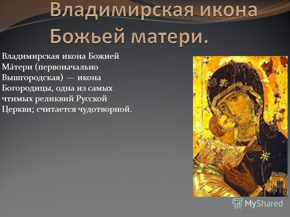 Владимирская икона Божией Ма́тери (первоначально Вышгородская) икона Богородицы, одна из самых чтимых реликвий Русской Церкви; считается чудотворной.