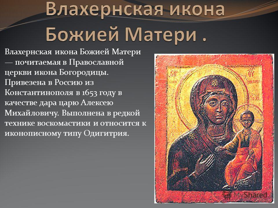 Влахернская икона Божией Матери почитаемая в Православной церкви икона Богородицы. Привезена в Россию из Константинополя в 1653 году в качестве дара ц