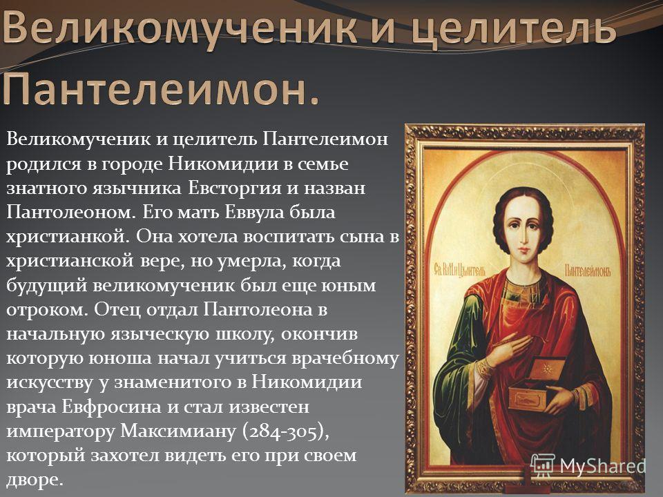 Великомученик и целитель Пантелеимон родился в городе Никомидии в семье знатного язычника Евсторгия и назван Пантолеоном. Его мать Еввула была христиа