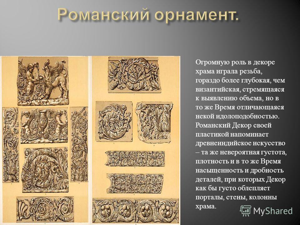 Огромную роль в декоре храма играла резьба, гораздо более глубокая, чем византийская, стремящаяся к выявлению объема, но в то же Время отличающаяся некой идолоподобностью. Романский Декор своей пластикой напоминает древнеиндийское искусство – та же н