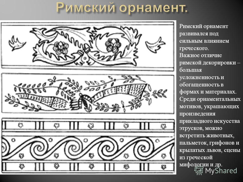 Римский орнамент развивался под сильным влиянием греческого. Важное отличие римской декорировки – большая усложненность и обогащенность в формах и материалах. Среди орнаментальных мотивов, украшающих произведения прикладного искусства этрусков, можно