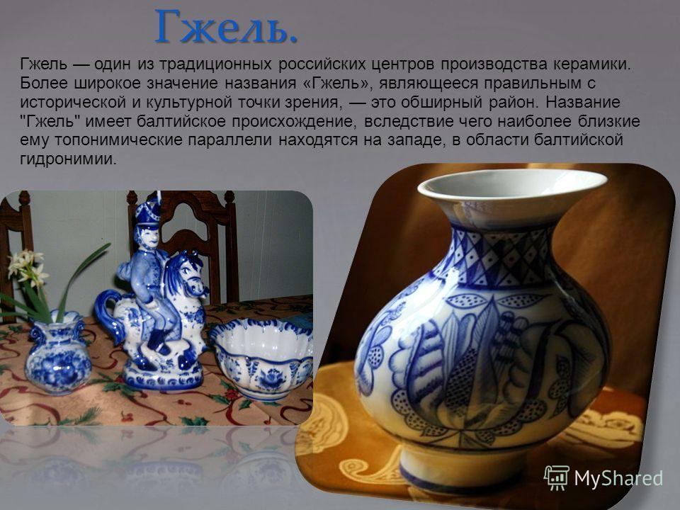Гжель. 13.3.12 Гжель один из традиционных российских центров производства керамики. Более широкое значение названия «Гжель», являющееся правильным с исторической и культурной точки зрения, это обширный район. Название