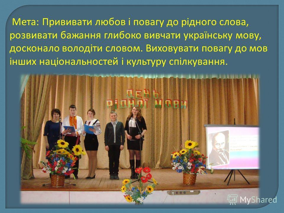 Мета: Прививати любов і повагу до рідного слова, розвивати бажання глибоко вивчати українську мову, досконало володіти словом. Виховувати повагу до мов інших національностей і культуру спілкування.
