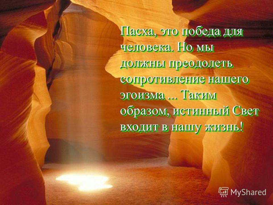 Пасха, это победа для человека. Но мы должны преодолеть сопротивление нашего эгоизма... Таким образом, истинный Свет входит в нашу жизнь!