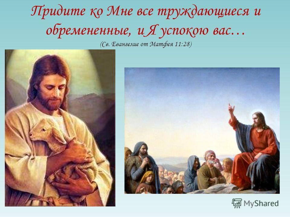 Придите ко Мне все труждающиеся и обремененные, и Я успокою вас… (Св. Евангелие от Матфея 11:28)