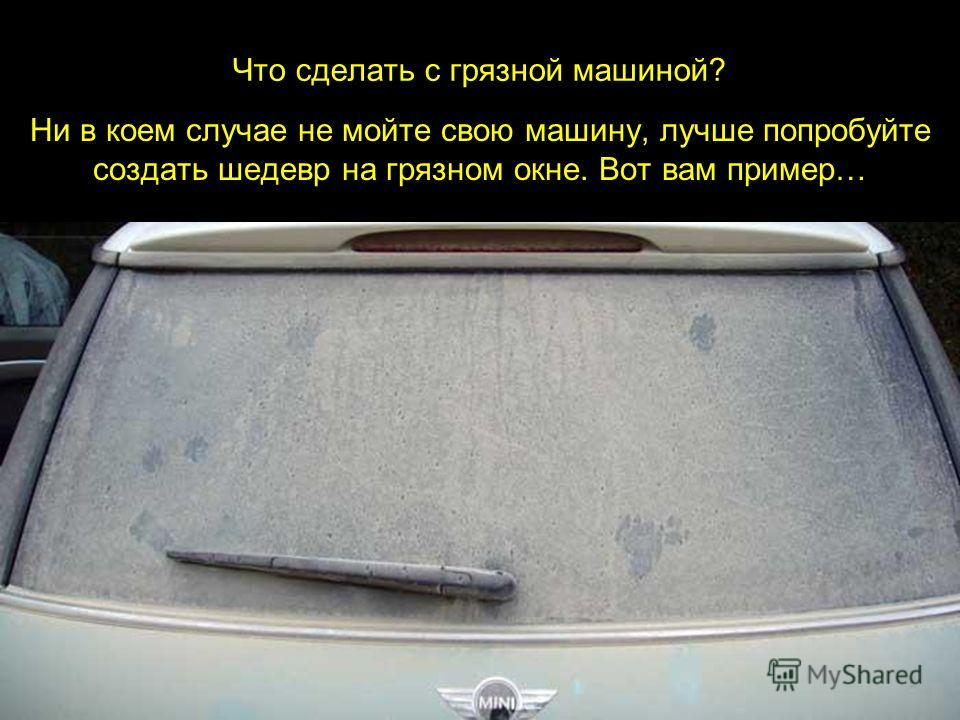Что сделать с грязной машиной? Ни в коем случае не мойте свою машину, лучше попробуйте создать шедевр на грязном окне. Вот вам пример…