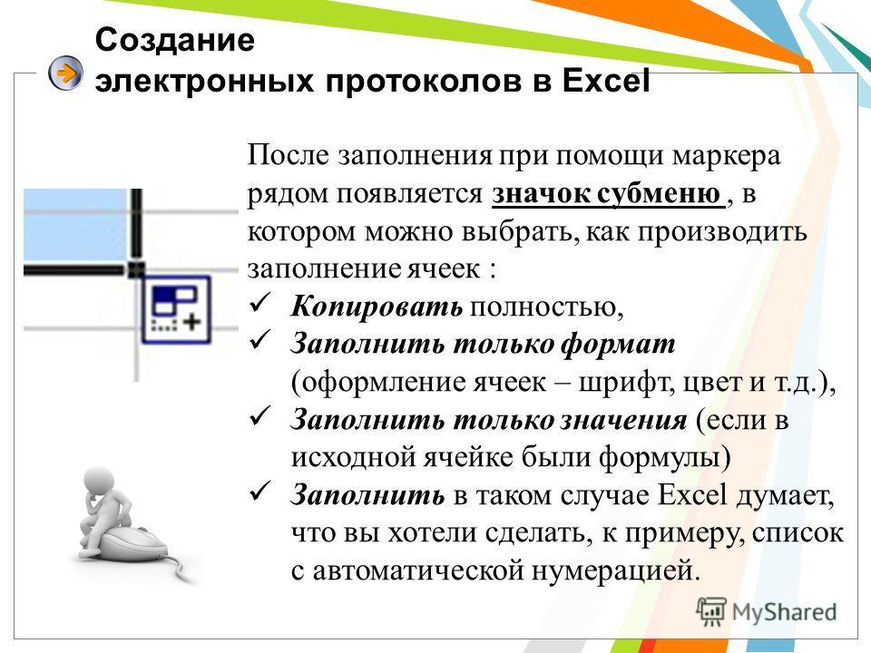 Создание электронных протоколов в Excel После заполнения при помощи маркера рядом появляется значок субменю, в котором можно выбрать, как производить заполнение ячеек : Копировать полностью, Заполнить только формат (оформление ячеек – шрифт, цвет и т
