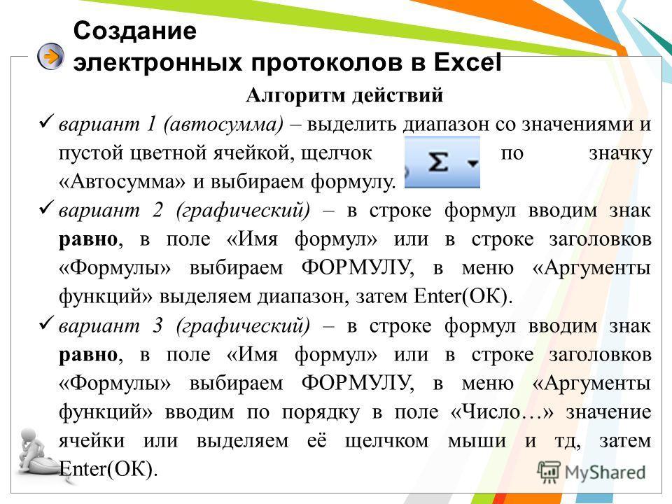 Создание электронных протоколов в Excel Алгоритм действий вариант 1 (автосумма) – выделить диапазон со значениями и пустой цветной ячейкой, щелчок по значку «Автосумма» и выбираем формулу. вариант 2 (графический) – в строке формул вводим знак равно,