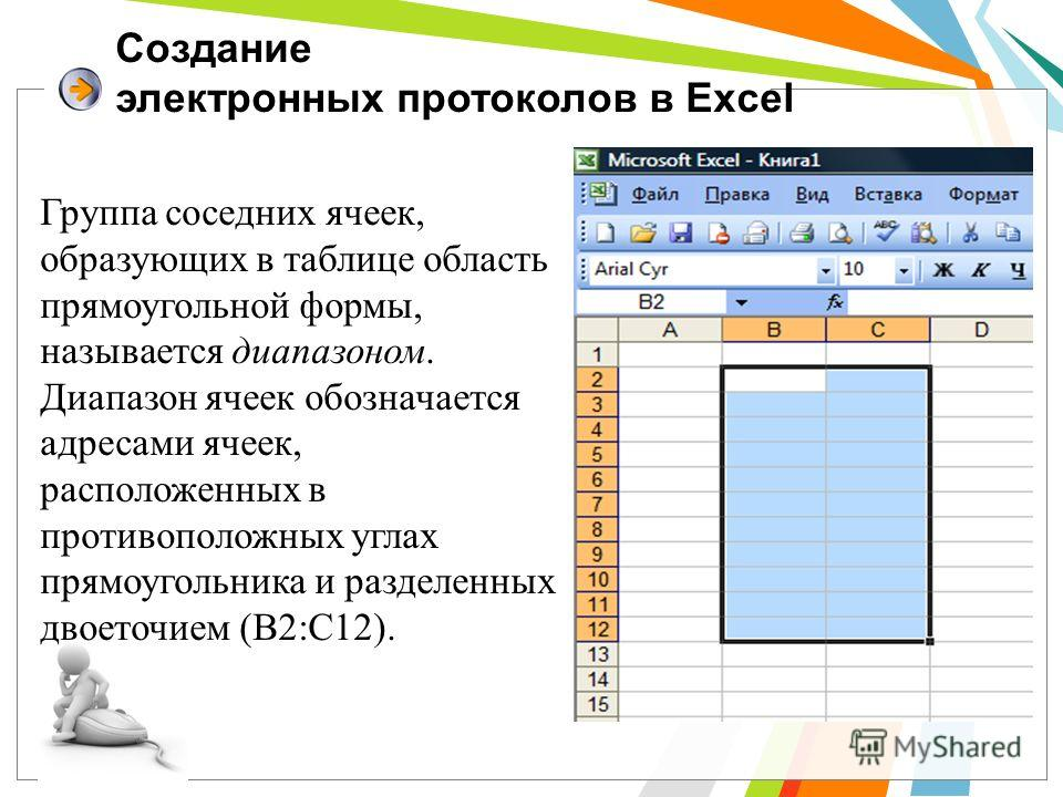 Создание электронных протоколов в Excel Группа соседних ячеек, образующих в таблице область прямоугольной формы, называется диапазоном. Диапазон ячеек обозначается адресами ячеек, расположенных в противоположных углах прямоугольника и разделенных дво