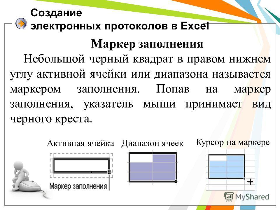 Создание электронных протоколов в Excel Маркер заполнения Небольшой черный квадрат в правом нижнем углу активной ячейки или диапазона называется маркером заполнения. Попав на маркер заполнения, указатель мыши принимает вид черного креста. Активная яч