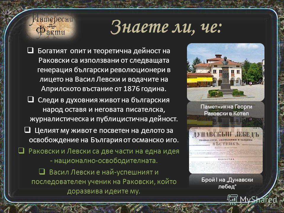 Георги Сава Раковски е български революционер и възрожденец. Раковски е основоположник на организираната националнореволюционна борба за освобождаването на България, революционен демократ, публицист, журналист, историк и етнограф. Учи в елитното гръц