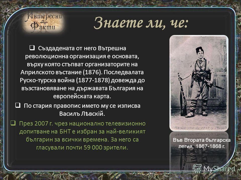 Васил Левски (Васил Иванов Кунчев) е български националреволюционер, идеолог и организатор на българската национална революция, национален герой. Основател е на Вътрешната революционна организация (ВРО) и на Българския революционен централен комитет