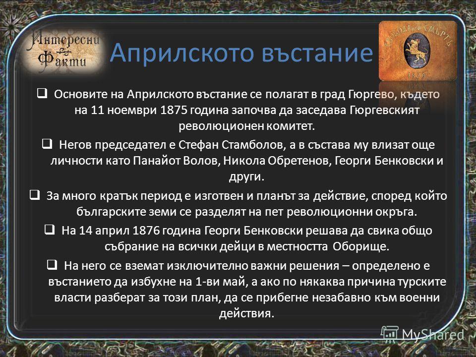 Априлското въстание За нас, живеещите в забързания 21-ви век българи, е трудно да си представим това, което всъщност са направили тези хора, а може би не е и нужно. Нужно е да разберем посланието, което те ни оставят. С действията си, с цялата енерги