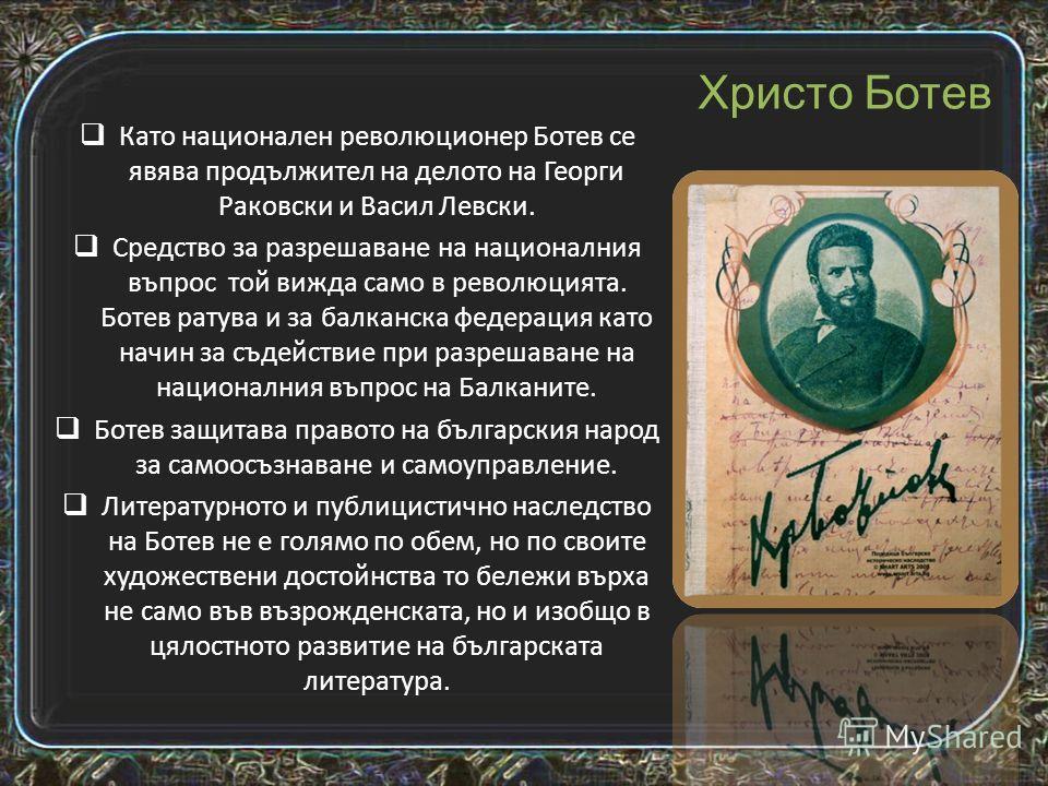 Христо Ботев, е български национален герой, революционер, поет и публицист, роден през 1848 г. в град Калофер в семейството на учителя, книжовник и обществен деец, даскал Ботьо Петков. През 1871 г. издава първия си вестник Дума на българските емигран
