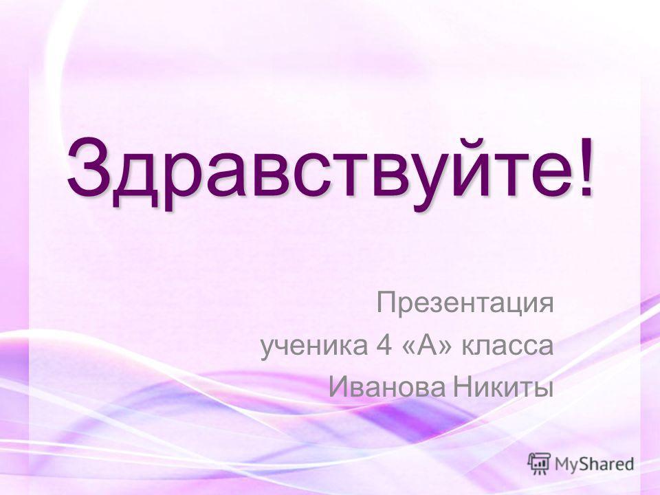 Здравствуйте! Презентация ученика 4 «А» класса Иванова Никиты