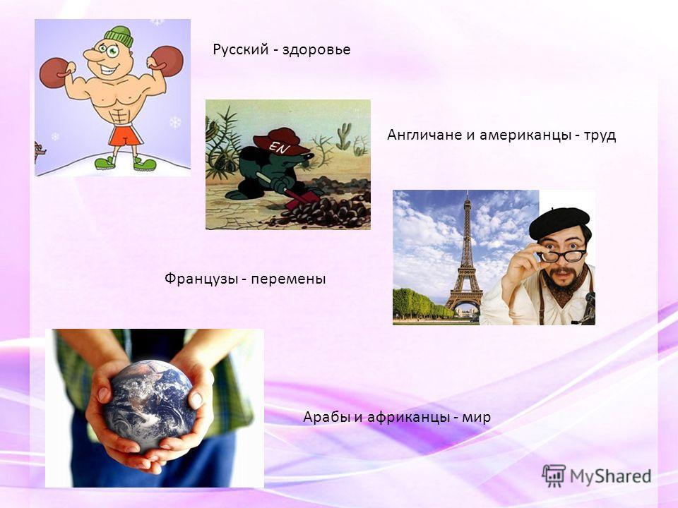 Русский - здоровье Англичане и американцы - труд Французы - перемены Арабы и африканцы - мир