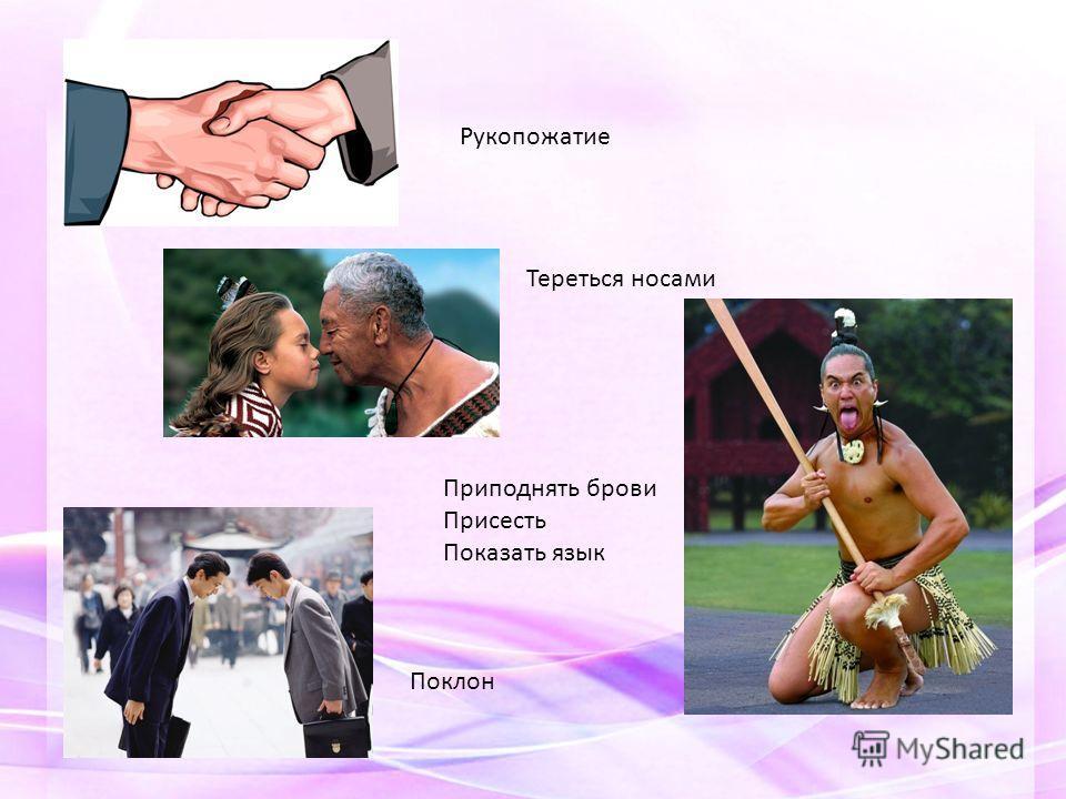 Рукопожатие Тереться носами Приподнять брови Присесть Показать язык Поклон