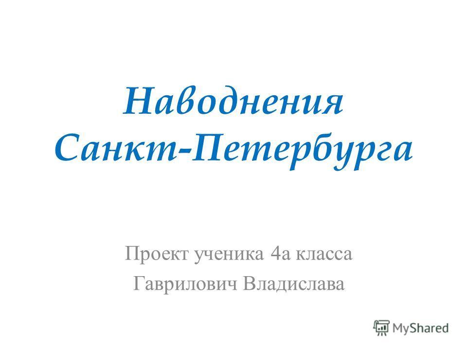 Наводнения Санкт-Петербурга Проект ученика 4а класса Гаврилович Владислава