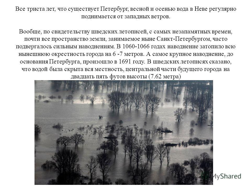 Все триста лет, что существует Петербург, весной и осенью вода в Неве регулярно поднимается от западных ветров. Вообще, по свидетельству шведских летописей, с самых незапамятных времен, почти все пространство земли, занимаемое ныне Санкт-Петербургом,