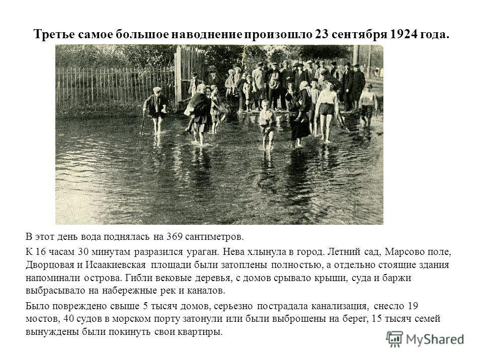 Третье самое большое наводнение произошло 23 сентября 1924 года. В этот день вода поднялась на 369 сантиметров. К 16 часам 30 минутам разразился ураган. Нева хлынула в город. Летний сад, Марсово поле, Дворцовая и Исаакиевская площади были затоплены п