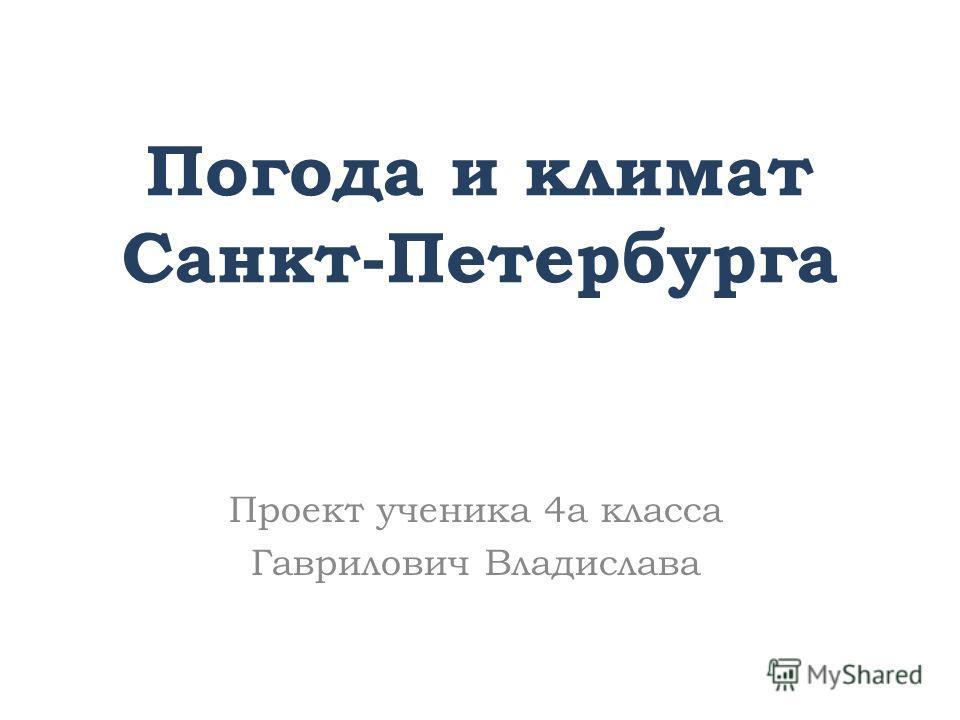 Погода и климат Санкт-Петербурга Проект ученика 4а класса Гаврилович Владислава