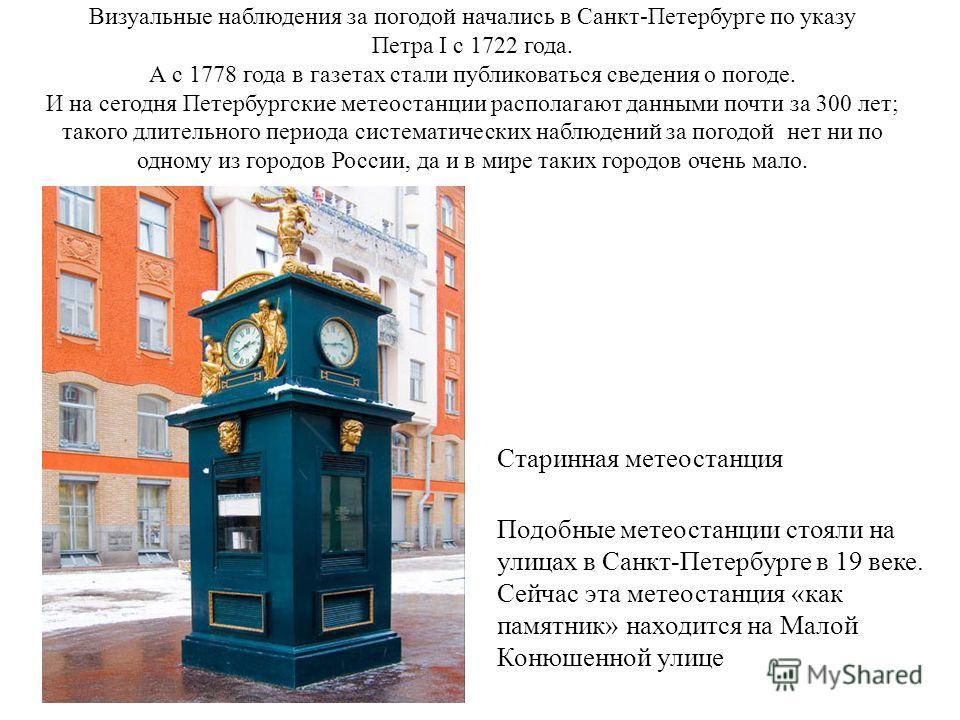 Визуальные наблюдения за погодой начались в Санкт-Петербурге по указу Петра I с 1722 года. А с 1778 года в газетах стали публиковаться сведения о погоде. И на сегодня Петербургские метеостанции располагают данными почти за 300 лет; такого длительного