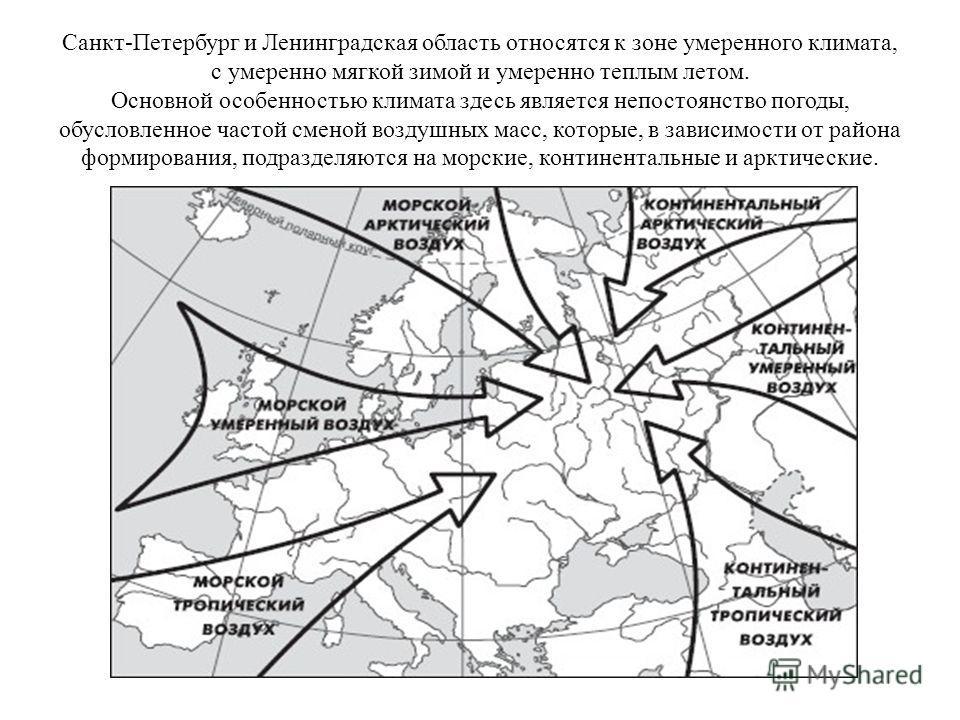 Санкт-Петербург и Ленинградская область относятся к зоне умеренного климата, с умеренно мягкой зимой и умеренно теплым летом. Основной особенностью климата здесь является непостоянство погоды, обусловленное частой сменой воздушных масс, которые, в за