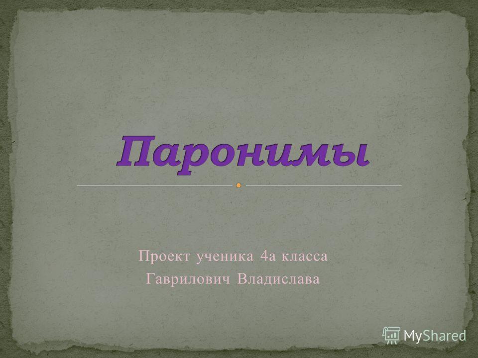 Проект ученика 4а класса Гаврилович Владислава