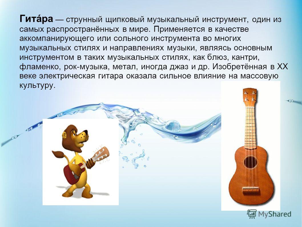 Гитáра струнный щипковый музыкальный инструмент, один из самых распространённых в мире. Применяется в качестве аккомпанирующего или сольного инструмента во многих музыкальных стилях и направлениях музыки, являясь основным инструментом в таких музыкал