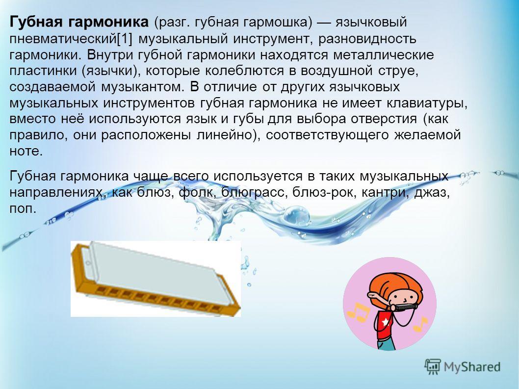 Губная гармоника (разг. губная гармошка) язычковый пневматический[1] музыкальный инструмент, разновидность гармоники. Внутри губной гармоники находятся металлические пластинки (язычки), которые колеблются в воздушной струе, создаваемой музыкантом. В