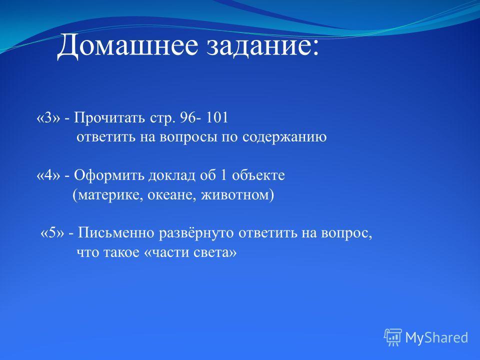 «3» - Прочитать стр. 96- 101 ответить на вопросы по содержанию «4» - Оформить доклад об 1 объекте (материке, океане, животном) «5» - Письменно развёрнуто ответить на вопрос, что такое «части света» Домашнее задание: