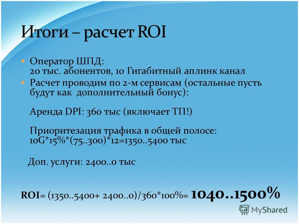 Оператор ШПД: 20 тыс. абонентов, 10 Гигабитный аплинк канал Расчет проводим по 2-м сервисам (остальные пусть будут как дополнительный бонус): Аренда DPI: 360 тыс (включает ТП!) Приоритезация трафика в общей полосе: 10G*15%*(75..300)*12=1350..5400 тыс