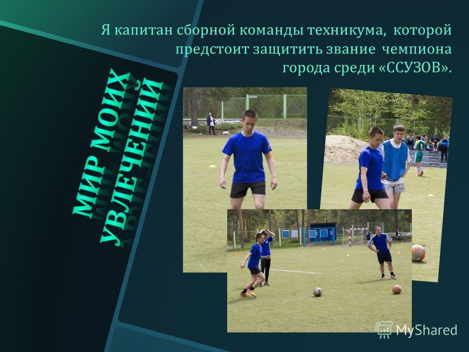 Я капитан сборной команды техникума, которой предстоит защитить звание чемпиона города среди « ССУЗОВ ».