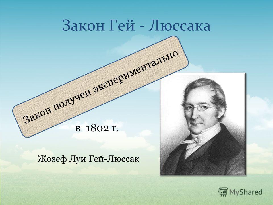 Закон Гей - Люссака Закон получен экспериментально Жозеф Луи Гей-Люссак в 1802 г.