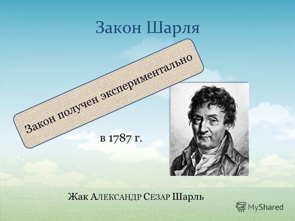Закон Шарля в 1787 г. Жак А ЛЕКСАНДР С ЕЗАР Шарль Закон получен экспериментально