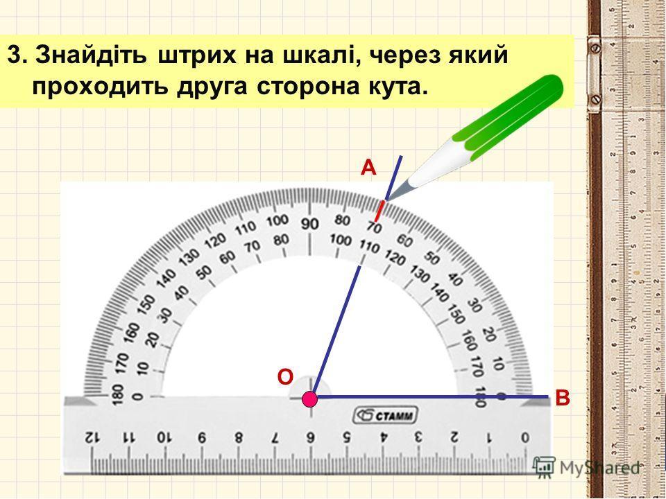 2. Розмістіть транспортир так, щоб одна зі сторін кута проходила через початок відліку на шкалі транспортира ( тобто сумістіть з 0º). А В О