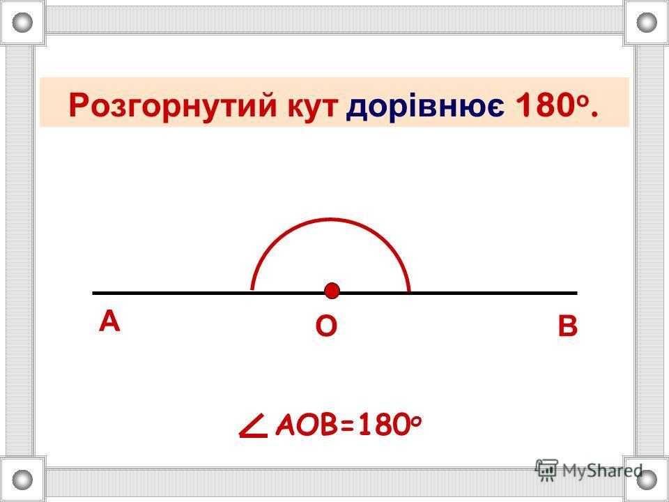 Одиницю величини кута називають градусом. С К М АВ АМВ = 1 Поміркуйте : Якщо розгорнутий кут складається із 180 рівних кутів і величина кожного з них дорівнює 1 о, то чому дорівнює розгорнутий кут ?