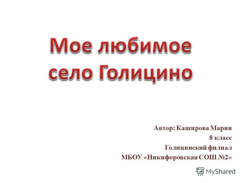 Автор: Каширова Мария 8 класс Голицинский филиал МБОУ «Никифоровская СОШ 2»