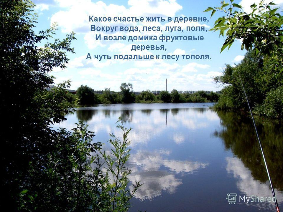 Какое счастье жить в деревне, Вокруг вода, леса, луга, поля, И возле домика фруктовые деревья, А чуть подальше к лесу тополя.