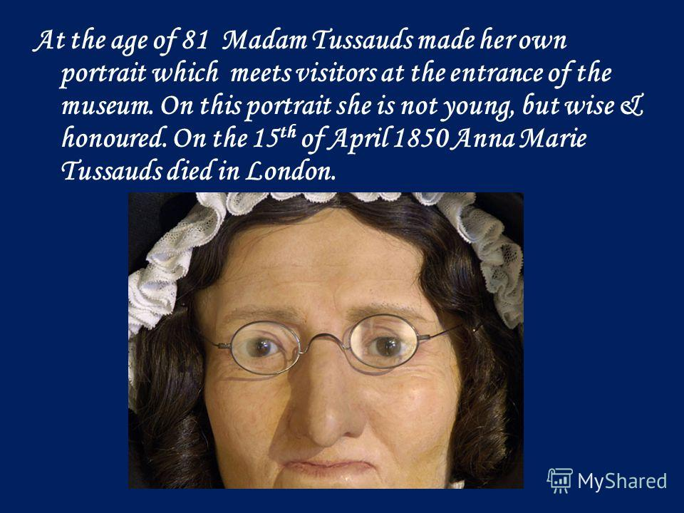 At the age of 81 Madam Tussauds made her own portrait which meets visitors at the entrance of the museum. On this portrait she is not young, but wise & honoured. On the 15 th of April 1850 Anna Marie Tussauds died in London.