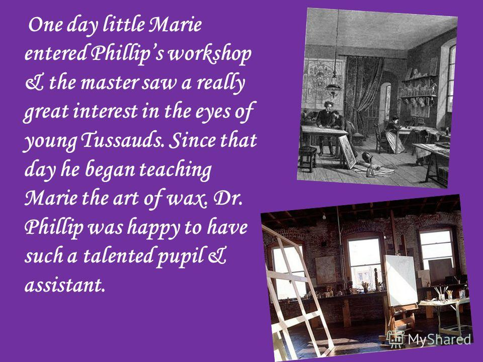One day little Marie entered Phillips workshop & the master saw a really great interest in the eyes of young Tussauds. Since that day he began teaching Marie the art of wax. Dr. Phillip was happy to have such a talented pupil & assistant.
