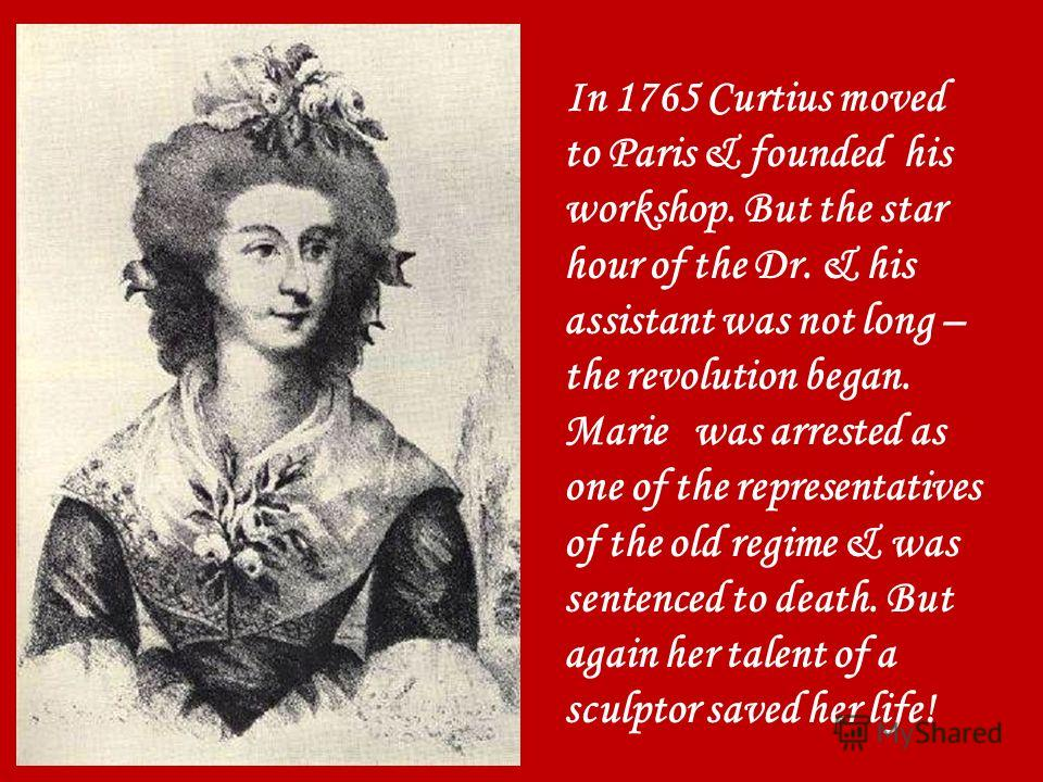 In 1765 Curtius moved to Paris & founded his workshop. But the star hour of the Dr. & his assistant was not long – the revolution began. Marie was arrested as one of the representatives of the old regime & was sentenced to death. But again her talent