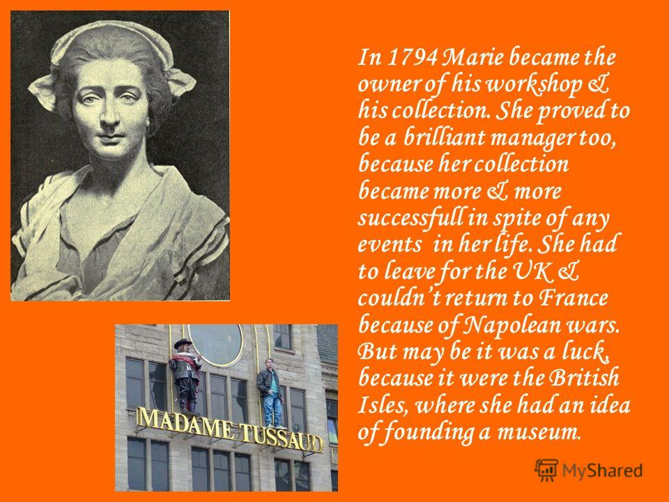 In 1794 Marie became the owner of his workshop & his collection. She proved to be a brilliant manager too, because her collection became more & more successfull in spite of any events in her life. She had to leave for the UK & couldnt return to Franc