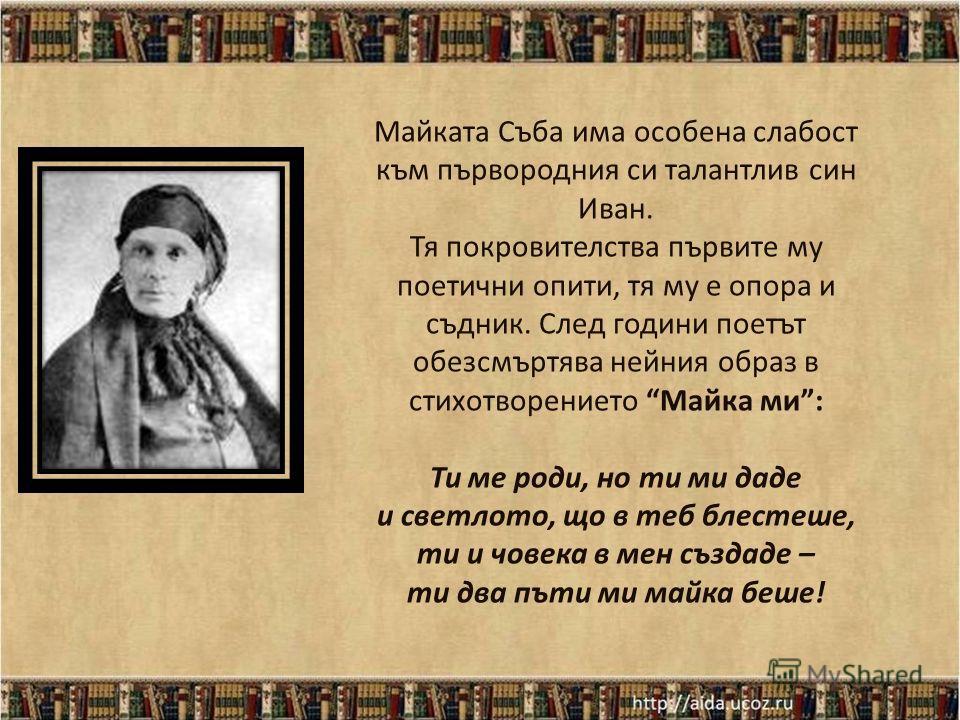Българйо, аз всичко тебе дадох душа, сърце, любов, зари небесни, от теб приети – върнах ти в песни. 1850 - 1921